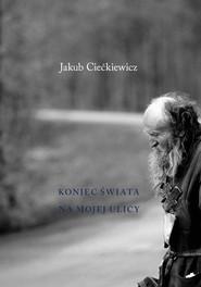 okładka Koniec świata na mojej ulicy, Książka   Ciećkiewicz Jakub