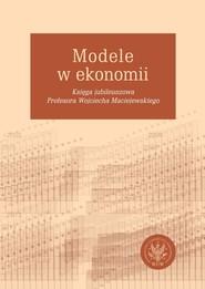 okładka Modele w ekonomii Księga jubileuszowa Profesora Wojciecha Maciejewskiego, Książka |