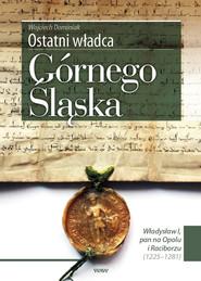 okładka Ostatni władca Górnego Śląska Władysław I, pan na Opolu i Raciborzu (1225-1281), Książka | Dominiak Wojciech