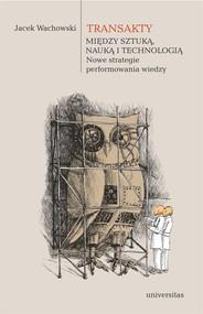okładka Transakty. Między sztuką, nauką i technologią. Nowe strategie performowania wiedzy, Ebook | Wachowski Jacek