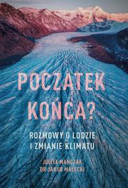 okładka Początek końca? Rozmowy o lodzie i zmianie klimatu, Ebook | Julita Mańczak, Jakub Małecki