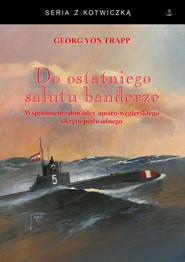 okładka Do ostatniego salutu banderze Wspomnienia dowódcy austro-węgierskiego okrętu podwodnego, Książka | Georg von Trapp