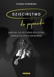 okładka Dzieciństwo do poprawki. Uwolnij się od cienia rodziców, energetycznych wampirów, Książka | Sylwia Sitkowska
