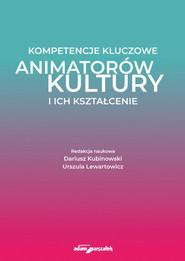 okładka Kompetencje kluczowe animatorów kultury i ich kształcenie, Książka | Dariusz Kubinowski (red.), Lewartowicz Urszula