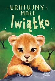 okładka Na pomoc zwierzakom Uratujmy małe lwiątko, Książka | Delahaye Rachel