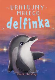 okładka Na pomoc zwierzakom Uratujmy małego delfinka, Książka | Delahaye Rachel