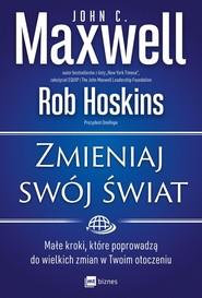 okładka Zmieniaj swój świat Małe kroki, które poprowadzą do wielkich zmian w Twoim otoczeniu, Książka | John C. Maxwell, Rob Hoskins