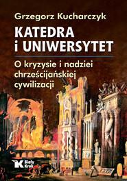 okładka Katedra i uniwersytet. O kryzysie i nadziei chrześcijańskiej cywilizacji, Książka | Grzegorz  Kucharczyk