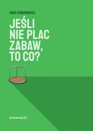 okładka Jeśli nie plac zabaw, to co?, Ebook   Anna Komorowska (Ańa Komorowska)