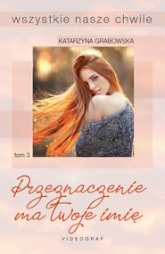okładka Wszystkie nasze chwile. Tom 3: Przeznaczenie ma twoje imię, Ebook | Katarzyna Grabowska