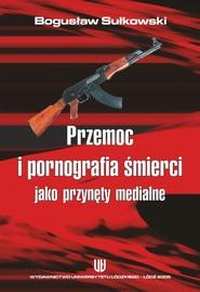 okładka Przemoc i pornografia śmierci jako przynęty medialne, Ebook | Bogusław Sułkowski