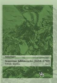 okładka Stanisław Jabłonowski (1634-1702). Polityk i dowódca. Tom 2, Książka | Marek Wagner