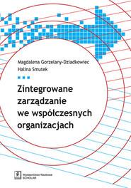 okładka Zintegrowane zarządzanie we współczesnych organizacjach, Książka | Magdalena Gorzelany-Dziadkowiec, Halina Smutek