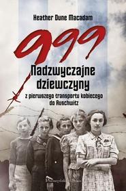 okładka 999. Nadzwyczajne dziewczyny z pierwszego transportu kobiecego do Auschwitz, Książka   Macadam Heather Dune