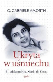 okładka Ukryta w uśmiechu Bł. Aleksandrina Maria da Costa, Książka   Gabriele Amorth