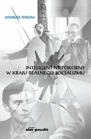 okładka Inteligent niepokorny w kraju realnego socjalizmu, Książka | Titkow Andrzej
