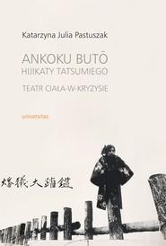 okładka Ankoku butō Hijikaty Tatsumiego teatr ciała-w-kryzysie, Ebook | Katarzyna Julia Pastuszak