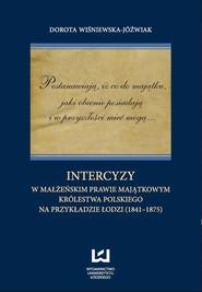 okładka Postanawiają, iż co do majątku, jaki obecnie posiadają  i w przyszłości mieć mogą... Intercyzy w małżeńskim prawie majątkowym Królestwa Polskiego na przykładzie Łodzi (1841-1875), Ebook | Dorota Wiśniewska-Jóźwiak
