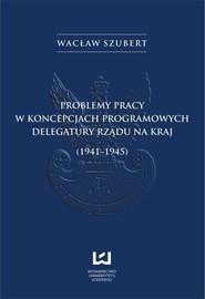 okładka Problemy pracy w koncepcjach programowych Delegatury Rządu na Kraj (1941-1945), Ebook   Wacław Szubert