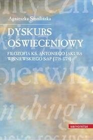 okładka Dyskurs oświeceniowy. Filozofia ks. Antoniego Jakuba Wiśniewskiego SchP (1718-1774), Ebook | Agnieszka  Smolińska
