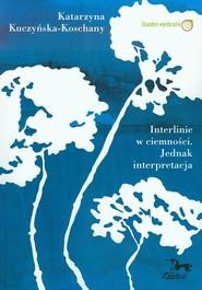 okładka Interlinie w ciemności. Jednak interpretacja, Książka | Katarzyna Kuczyńska-Koschany