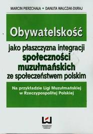 okładka Obywatelskość jako płaszczyzna integracji społeczności muzułmańskich ze społeczeństwem polskim, Ebook   Marcin Pierzchała,, Danuta Walczak-Duraj