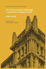 okładka 70 lat Uniwersytetu Łódzkiego w przestrzeni miejskiej Łodzi (1945-2015), Ebook | Karolina Kołodziej,, Maciej Kronenberg