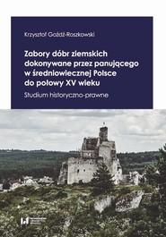 okładka Zabory dóbr ziemskich dokonywane przez panującego w średniowiecznej Polsce do połowy XV wieku, Ebook | Krzysztof Goźdź-Roszkowski