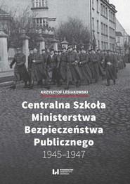 okładka Centralna Szkoła Ministerstwa Bezpieczeństwa Publicznego 1945-1947, Ebook | Krzysztof Lesiakowski
