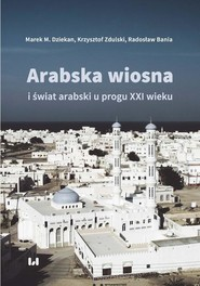 okładka Arabska Wiosna i świat arabski u progu XXI wieku, Ebook | Marek M., Dziekan, Krzysztof