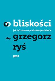 okładka O bliskości. Jak żyć razem w podzielonym świecie, Ebook | Grzegorz Ryś