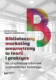 okładka Biblioteczny marketing wewnętrzny w teorii i praktyce na przykładzie bibliotek województwa łódzkiego, Ebook   Mariola Antczak,, Magdalena Kalińska-Kula