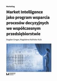 okładka Market Intelligence jako program wsparcia procesów decyzyjnych we współczesnym przedsiębiorstwie, Ebook | Bogdan Gregor,, Magdalena Kalińska-Kula