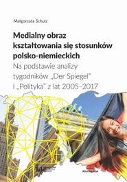 okładka Medialny obraz kształtowania się stosunków polsko-niemieckich, Ebook   Małgorzata Schulz
