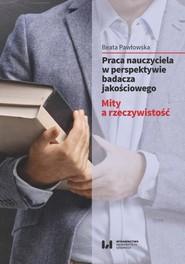 okładka Praca nauczyciela w perspektywie badacza jakościowego, Ebook | Beata Pawłowska