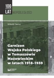 okładka Garnizon Wojska Polskiego w Tomaszowie Mazowieckim w latach 1918-1939, Ebook | Witold Jarno