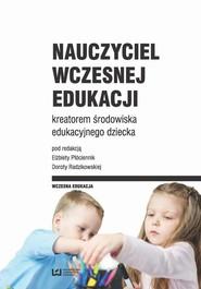 okładka Nauczyciel wczesnej edukacji kreatorem środowiska edukacyjnego dziecka, Ebook   Elżbieta Płóciennik,, Dorota  Radzikowska