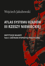 okładka Atlas systemu rządów III Rzeszy Niemieckiej. Część 1: Instytucje władzy. Tom I: Centrum dyspozycji politycznej, Książka |