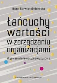 okładka Łańcuchy wartości w zarządzaniu organizacjami. Wyzwania innowacyjno-kryzysowe, Książka | Beata Skowron-Grabowska