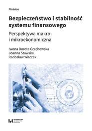 okładka Bezpieczeństwo i stabilność systemu finansowego Perspektywa makro- i mikroekonomiczna, Książka | Iwona Dorota Czechowska, Joanna Maria Stawska, Radosław Witczak
