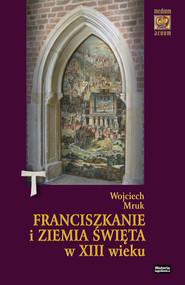okładka Franciszkanie i Ziemia Święta w XIII wieku (do roku 1291), Książka | Wojciech  Mruk