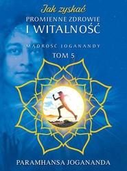 okładka Jak zyskać promienne zdrowie i witalność Mądrość Joganandy Tom 5, Książka | Jogananda Paramhansa