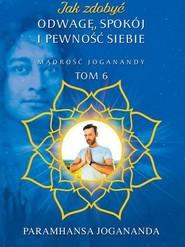 okładka Jak zdobyć odwagę, spokój i pewność siebie Mądrość Joganandy Tom 6, Książka | Jogananda Paramhansa