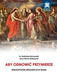 okładka Aby odnowić Przymierze Wielkopostne rekolekcje w domu, Książka | Radosław Karczewski, Anna Maria  Kolberg