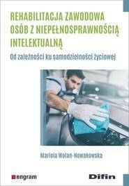 okładka Rehabilitacja zawodowa osób z niepełnosprawnością intelektualną Od zależności ku samodzielności życiowej, Książka | Mariola Wolan-Nowakowska