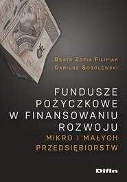okładka Fundusze pożyczkowe w finansowaniu rozwoju mikro i małych przedsiębiorstw, Książka | Beata Filipiak, Dariusz Sobolewski