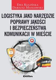 okładka Logistyka jako narzędzie poprawy jakości i bezpieczeństwa komunikacji w mieście, Książka   Ewa Kulińska, Dariusz Masłowski