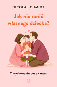 okładka Jak nie ranić własnego dziecka? O wychowaniu bez awantur, Książka | Schmidt Nicola