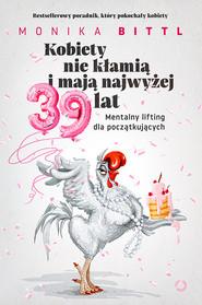 okładka Kobiety nie kłamią i nie mają więcej niż 39 lat. Mentalny lifting dla początkujących, Książka | Bittl Monika