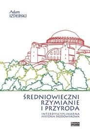 okładka Średniowieczni Rzymianie i przyroda Interdyscyplinarna historia środowiskowa, Książka | Adam Izdebski